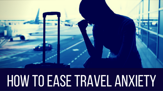 How To Ease Travel Anxiety